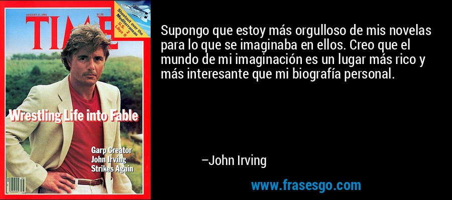 Supongo que estoy más orgulloso de mis novelas para lo que se imaginaba en ellos. Creo que el mundo de mi imaginación es un lugar más rico y más interesante que mi biografía personal. – John Irving