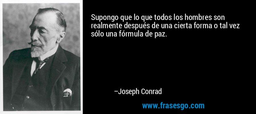Supongo que lo que todos los hombres son realmente después de una cierta forma o tal vez sólo una fórmula de paz. – Joseph Conrad