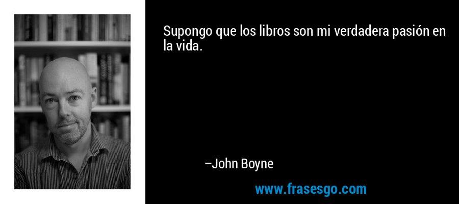 Supongo que los libros son mi verdadera pasión en la vida. – John Boyne