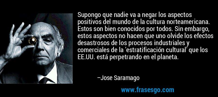 Supongo que nadie va a negar los aspectos positivos del mundo de la cultura norteamericana. Estos son bien conocidos por todos. Sin embargo, estos aspectos no hacen que uno olvide los efectos desastrosos de los procesos industriales y comerciales de la 'estratificación cultural' que los EE.UU. está perpetrando en el planeta. – Jose Saramago