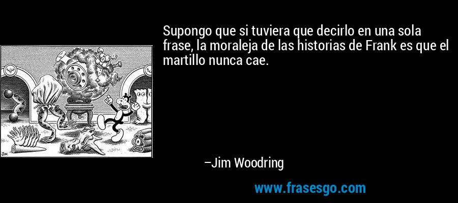 Supongo que si tuviera que decirlo en una sola frase, la moraleja de las historias de Frank es que el martillo nunca cae. – Jim Woodring