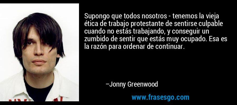 Supongo que todos nosotros - tenemos la vieja ética de trabajo protestante de sentirse culpable cuando no estás trabajando, y conseguir un zumbido de sentir que estás muy ocupado. Esa es la razón para ordenar de continuar. – Jonny Greenwood