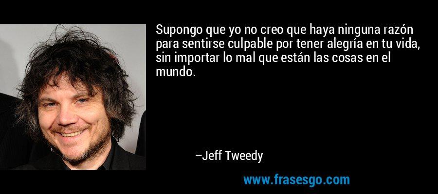 Supongo que yo no creo que haya ninguna razón para sentirse culpable por tener alegría en tu vida, sin importar lo mal que están las cosas en el mundo. – Jeff Tweedy