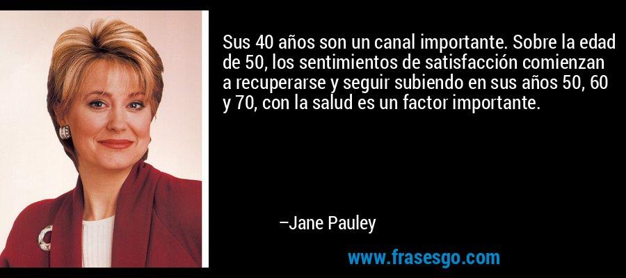 Sus 40 años son un canal importante. Sobre la edad de 50, los sentimientos de satisfacción comienzan a recuperarse y seguir subiendo en sus años 50, 60 y 70, con la salud es un factor importante. – Jane Pauley