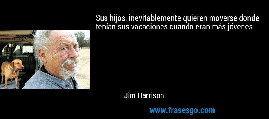 Sus hijos, inevitablemente quieren moverse donde tenían sus vacaciones cuando eran más jóvenes. – Jim Harrison