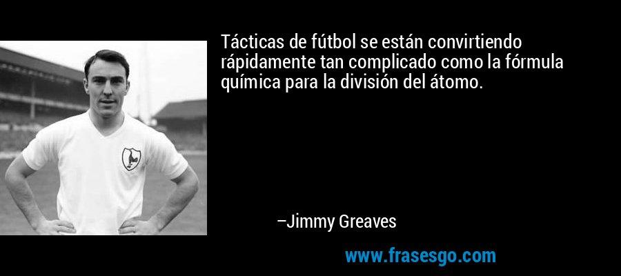 Tácticas de fútbol se están convirtiendo rápidamente tan complicado como la fórmula química para la división del átomo. – Jimmy Greaves