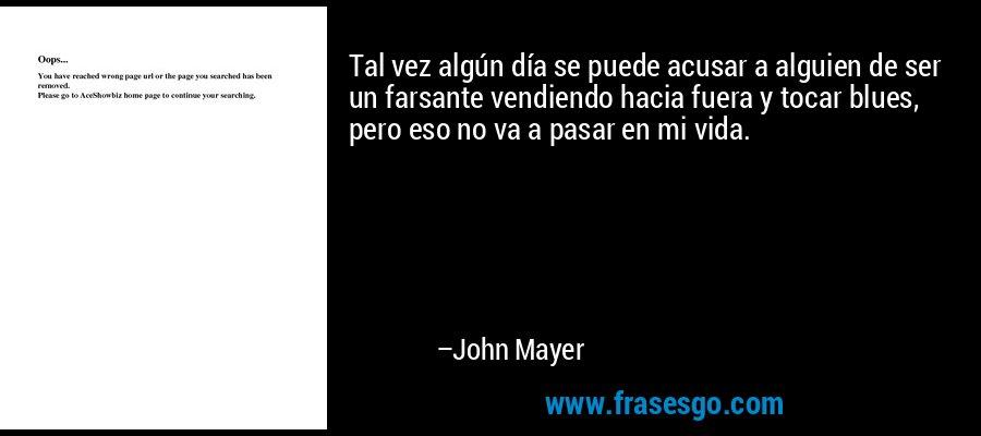 Tal vez algún día se puede acusar a alguien de ser un farsante vendiendo hacia fuera y tocar blues, pero eso no va a pasar en mi vida. – John Mayer