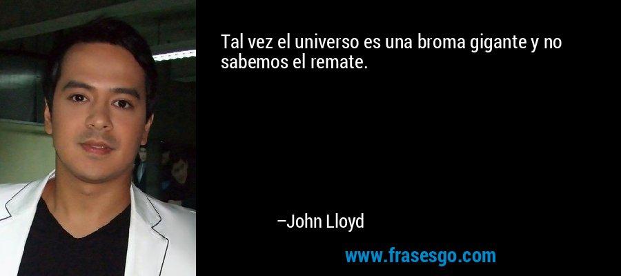 Tal vez el universo es una broma gigante y no sabemos el remate. – John Lloyd