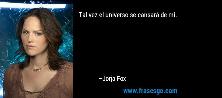 Tal vez el universo se cansará de mí. – Jorja Fox