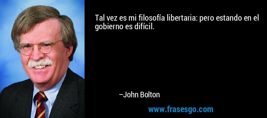 Tal vez es mi filosofía libertaria: pero estando en el gobierno es difícil. – John Bolton