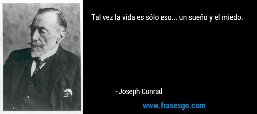 Tal vez la vida es sólo eso... un sueño y el miedo. – Joseph Conrad