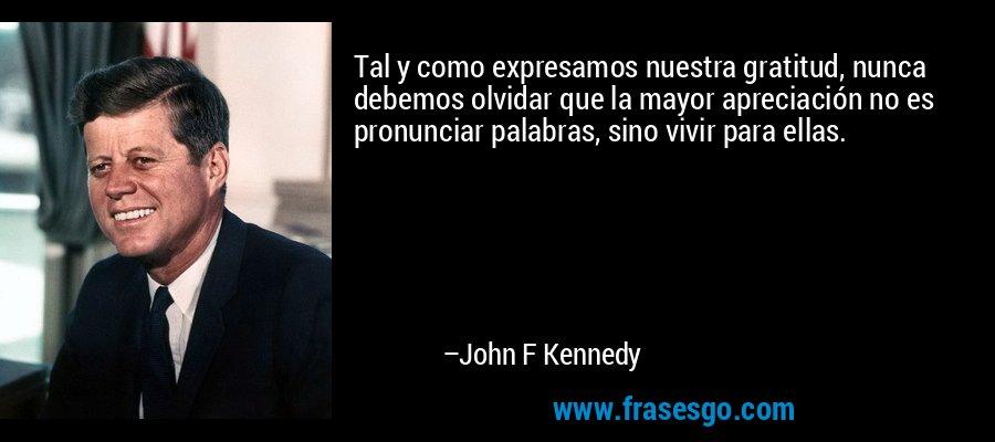 Tal y como expresamos nuestra gratitud, nunca debemos olvidar que la mayor apreciación no es pronunciar palabras, sino vivir para ellas. – John F Kennedy