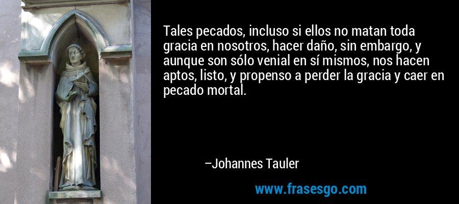 Tales pecados, incluso si ellos no matan toda gracia en nosotros, hacer daño, sin embargo, y aunque son sólo venial en sí mismos, nos hacen aptos, listo, y propenso a perder la gracia y caer en pecado mortal. – Johannes Tauler