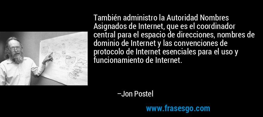 También administro la Autoridad Nombres Asignados de Internet, que es el coordinador central para el espacio de direcciones, nombres de dominio de Internet y las convenciones de protocolo de Internet esenciales para el uso y funcionamiento de Internet. – Jon Postel