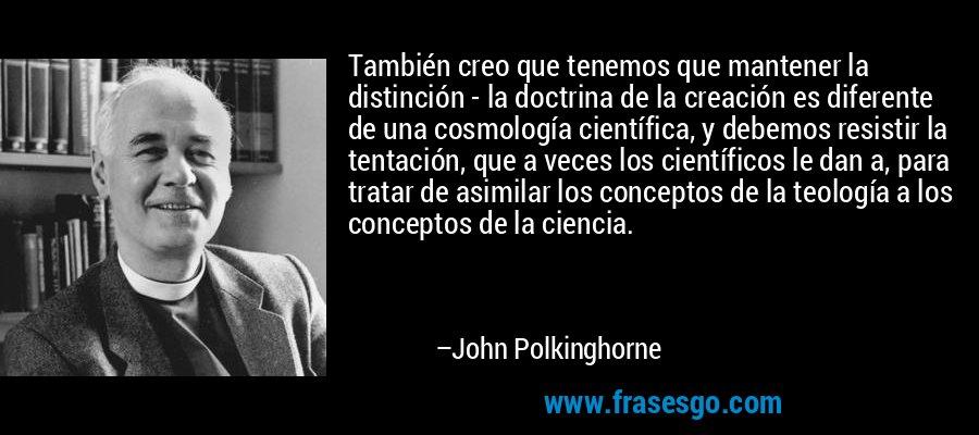 También creo que tenemos que mantener la distinción - la doctrina de la creación es diferente de una cosmología científica, y debemos resistir la tentación, que a veces los científicos le dan a, para tratar de asimilar los conceptos de la teología a los conceptos de la ciencia. – John Polkinghorne