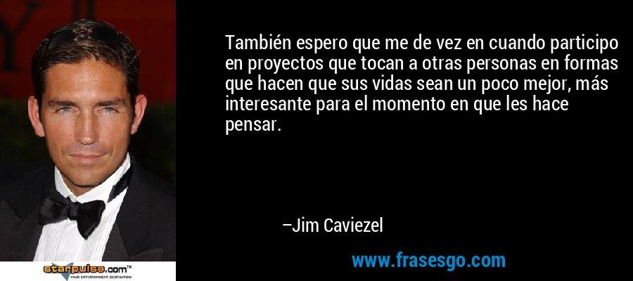 También espero que me de vez en cuando participo en proyectos que tocan a otras personas en formas que hacen que sus vidas sean un poco mejor, más interesante para el momento en que les hace pensar. – Jim Caviezel