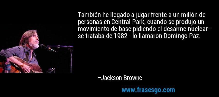 También he llegado a jugar frente a un millón de personas en Central Park, cuando se produjo un movimiento de base pidiendo el desarme nuclear - se trataba de 1982 - lo llamaron Domingo Paz. – Jackson Browne