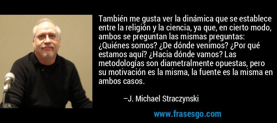 También me gusta ver la dinámica que se establece entre la religión y la ciencia, ya que, en cierto modo, ambos se preguntan las mismas preguntas: ¿Quiénes somos? ¿De dónde venimos? ¿Por qué estamos aquí? ¿Hacia dónde vamos? Las metodologías son diametralmente opuestas, pero su motivación es la misma, la fuente es la misma en ambos casos. – J. Michael Straczynski