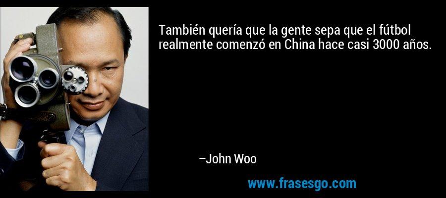 También quería que la gente sepa que el fútbol realmente comenzó en China hace casi 3000 años. – John Woo