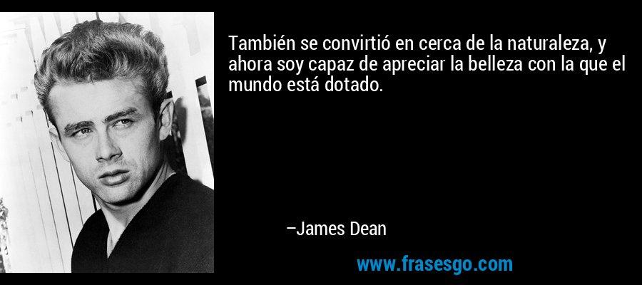 También se convirtió en cerca de la naturaleza, y ahora soy capaz de apreciar la belleza con la que el mundo está dotado. – James Dean