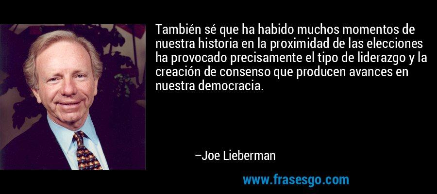 También sé que ha habido muchos momentos de nuestra historia en la proximidad de las elecciones ha provocado precisamente el tipo de liderazgo y la creación de consenso que producen avances en nuestra democracia. – Joe Lieberman