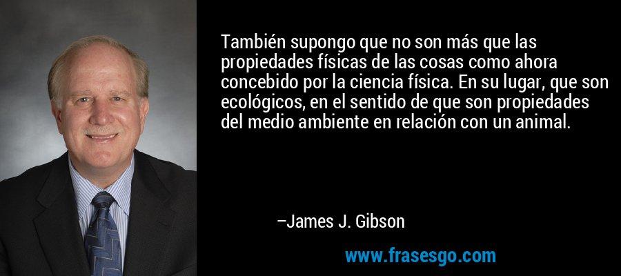 También supongo que no son más que las propiedades físicas de las cosas como ahora concebido por la ciencia física. En su lugar, que son ecológicos, en el sentido de que son propiedades del medio ambiente en relación con un animal. – James J. Gibson