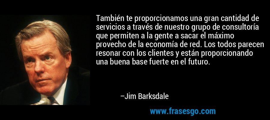 También te proporcionamos una gran cantidad de servicios a través de nuestro grupo de consultoría que permiten a la gente a sacar el máximo provecho de la economía de red. Los todos parecen resonar con los clientes y están proporcionando una buena base fuerte en el futuro. – Jim Barksdale