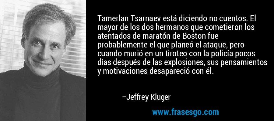 Tamerlan Tsarnaev está diciendo no cuentos. El mayor de los dos hermanos que cometieron los atentados de maratón de Boston fue probablemente el que planeó el ataque, pero cuando murió en un tiroteo con la policía pocos días después de las explosiones, sus pensamientos y motivaciones desapareció con él. – Jeffrey Kluger