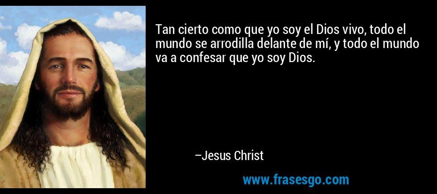 Tan cierto como que yo soy el Dios vivo, todo el mundo se arrodilla delante de mí, y todo el mundo va a confesar que yo soy Dios. – Jesus Christ