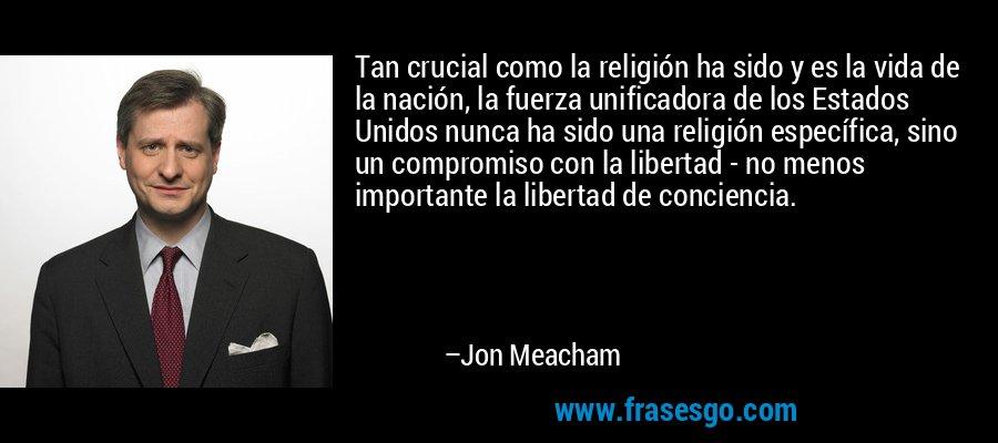 Tan crucial como la religión ha sido y es la vida de la nación, la fuerza unificadora de los Estados Unidos nunca ha sido una religión específica, sino un compromiso con la libertad - no menos importante la libertad de conciencia. – Jon Meacham