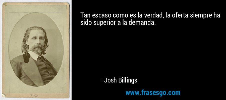 Tan escaso como es la verdad, la oferta siempre ha sido superior a la demanda. – Josh Billings
