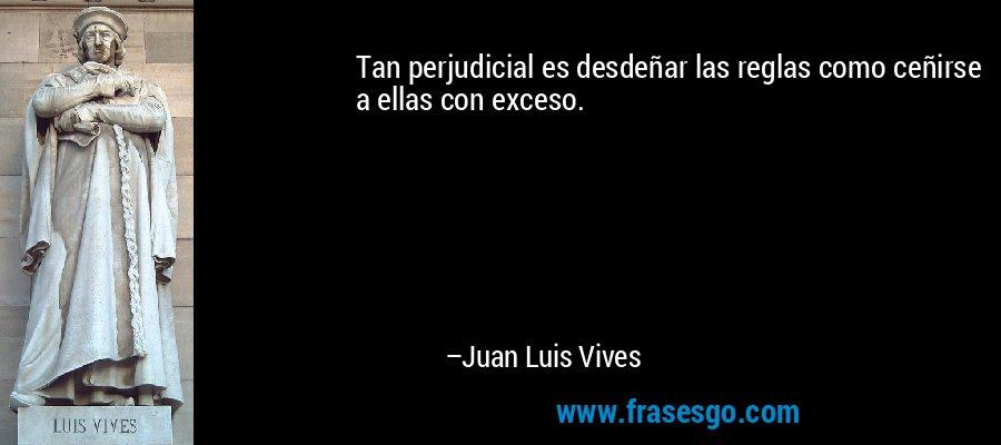 Tan perjudicial es desdeñar las reglas como ceñirse a ellas con exceso. – Juan Luis Vives
