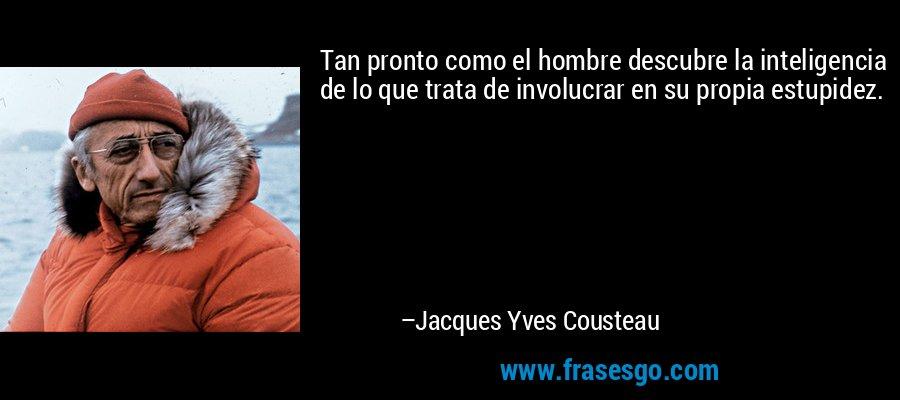 Tan pronto como el hombre descubre la inteligencia de lo que trata de involucrar en su propia estupidez. – Jacques Yves Cousteau