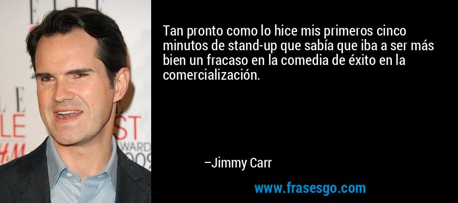 Tan pronto como lo hice mis primeros cinco minutos de stand-up que sabía que iba a ser más bien un fracaso en la comedia de éxito en la comercialización. – Jimmy Carr