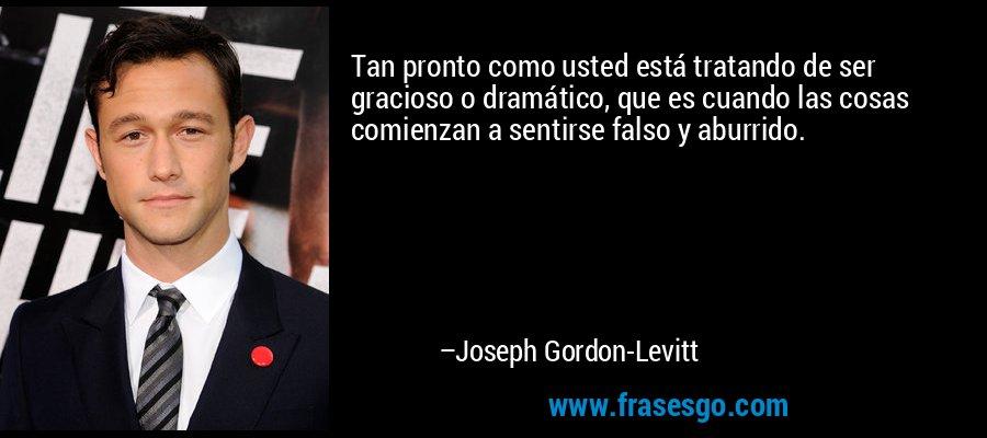 Tan pronto como usted está tratando de ser gracioso o dramático, que es cuando las cosas comienzan a sentirse falso y aburrido. – Joseph Gordon-Levitt