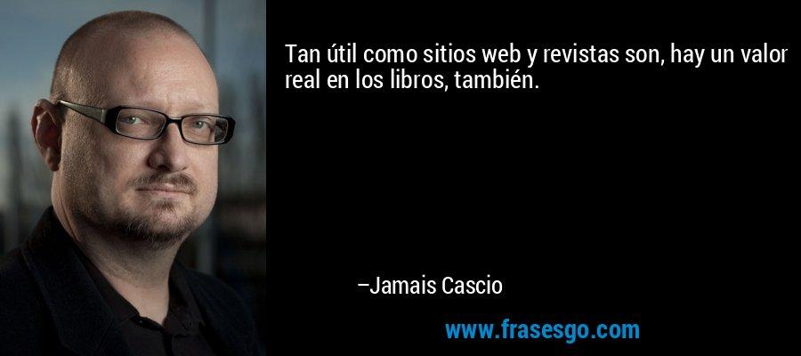 Tan útil como sitios web y revistas son, hay un valor real en los libros, también. – Jamais Cascio