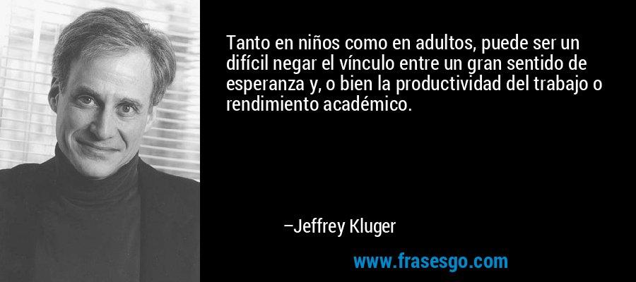 Tanto en niños como en adultos, puede ser un difícil negar el vínculo entre un gran sentido de esperanza y, o bien la productividad del trabajo o rendimiento académico. – Jeffrey Kluger