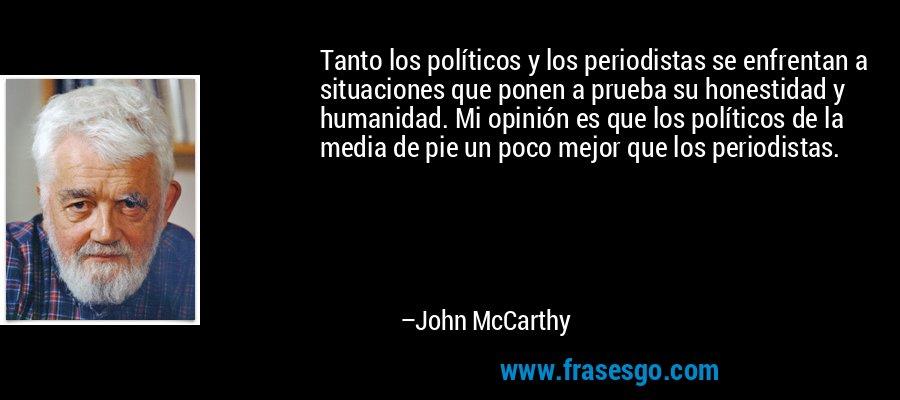 Tanto los políticos y los periodistas se enfrentan a situaciones que ponen a prueba su honestidad y humanidad. Mi opinión es que los políticos de la media de pie un poco mejor que los periodistas. – John McCarthy
