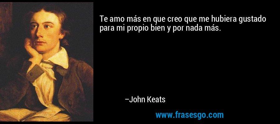 Te amo más en que creo que me hubiera gustado para mi propio bien y por nada más. – John Keats