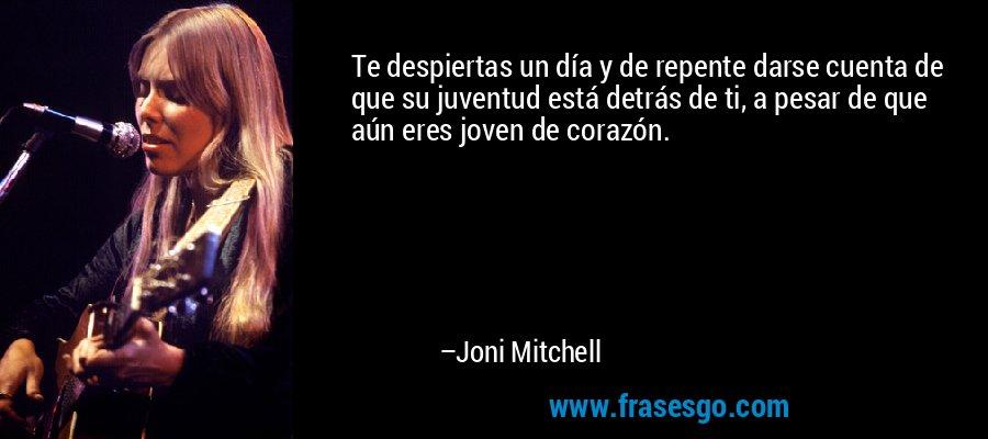 Te despiertas un día y de repente darse cuenta de que su juventud está detrás de ti, a pesar de que aún eres joven de corazón. – Joni Mitchell
