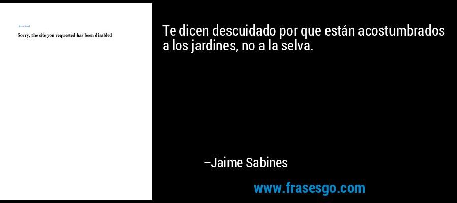 Te dicen descuidado por que están acostumbrados a los jardines, no a la selva. – Jaime Sabines