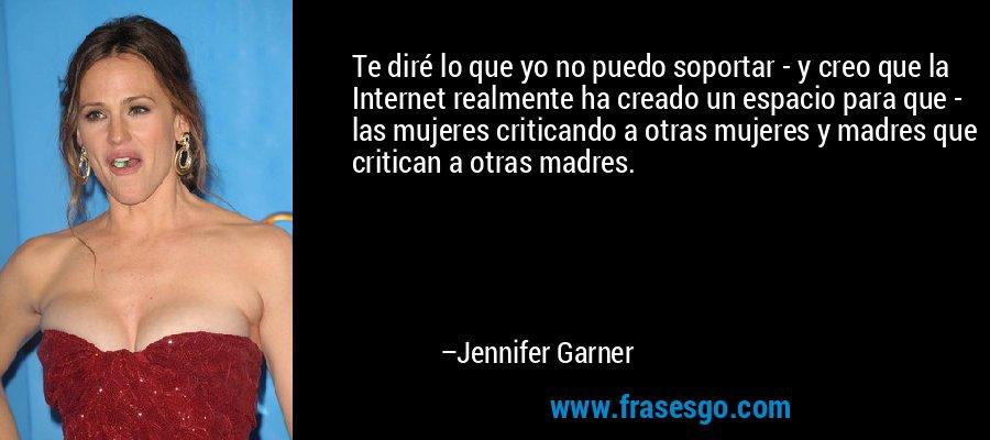 Te diré lo que yo no puedo soportar - y creo que la Internet realmente ha creado un espacio para que - las mujeres criticando a otras mujeres y madres que critican a otras madres. – Jennifer Garner