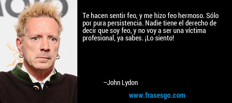 Te hacen sentir feo, y me hizo feo hermoso. Sólo por pura persistencia. Nadie tiene el derecho de decir que soy feo, y no voy a ser una víctima profesional, ya sabes. ¡Lo siento! – John Lydon