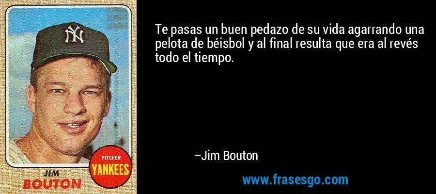 Te pasas un buen pedazo de su vida agarrando una pelota de béisbol y al final resulta que era al revés todo el tiempo. – Jim Bouton