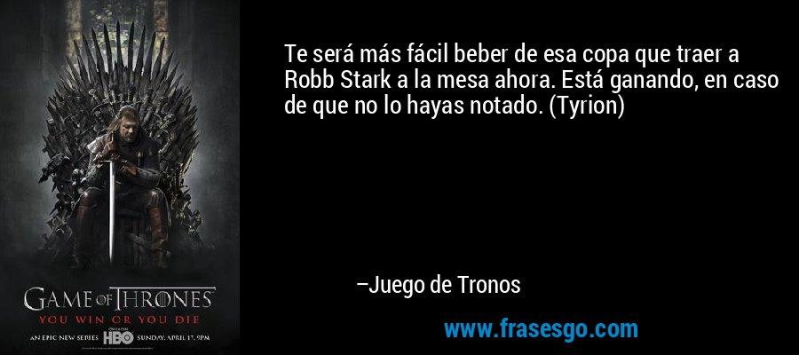 Te será más fácil beber de esa copa que traer a Robb Stark a la mesa ahora. Está ganando, en caso de que no lo hayas notado. (Tyrion)  – Juego de Tronos