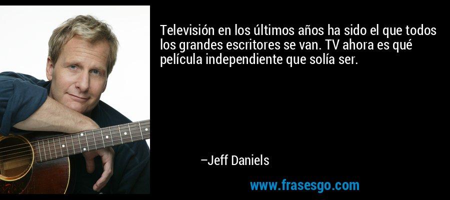 Televisión en los últimos años ha sido el que todos los grandes escritores se van. TV ahora es qué película independiente que solía ser. – Jeff Daniels