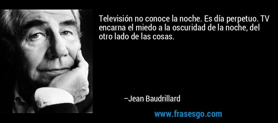 Televisión no conoce la noche. Es día perpetuo. TV encarna el miedo a la oscuridad de la noche, del otro lado de las cosas. – Jean Baudrillard