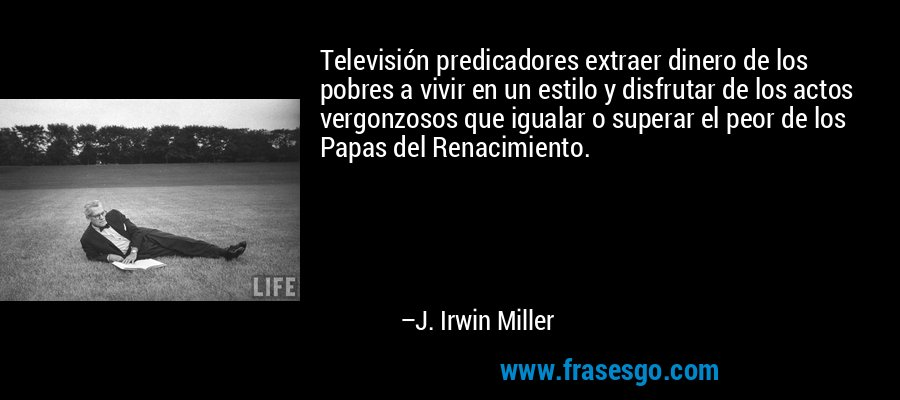 Televisión predicadores extraer dinero de los pobres a vivir en un estilo y disfrutar de los actos vergonzosos que igualar o superar el peor de los Papas del Renacimiento. – J. Irwin Miller