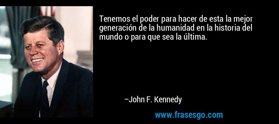 Tenemos el poder para hacer de esta la mejor generación de la humanidad en la historia del mundo o para que sea la última. – John F. Kennedy