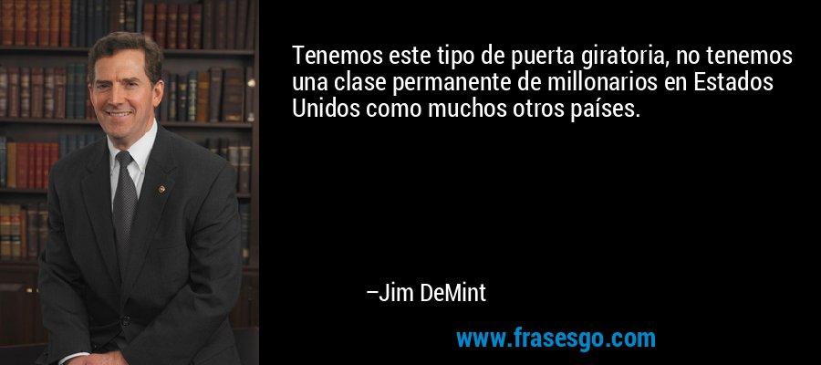Tenemos este tipo de puerta giratoria, no tenemos una clase permanente de millonarios en Estados Unidos como muchos otros países. – Jim DeMint